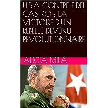 U.S.A CONTRE FIDEL CASTRO : LA VICTOIRE D'UN REBELLE DEVENU REVOLUTIONNAIRE