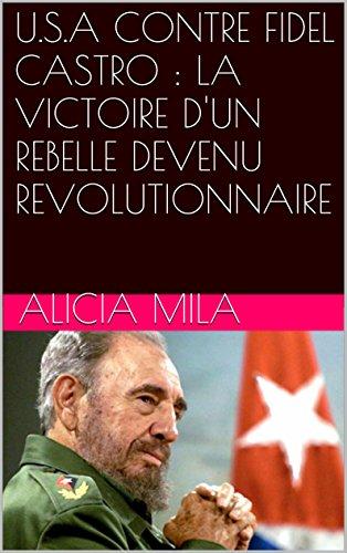 U.S.A CONTRE FIDEL CASTRO : LA VICTOIRE D'UN REBELLE DEVENU REVOLUTIONNAIRE par Alicia MILA