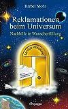 Reklamationen beim Universum: Nachhilfe in Wunscherfüllung von Bärbel Mohr