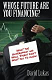 Whose Future Are You Financing?: What The Government And Wall Street Don't Want You To Know