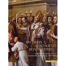 Ein Neues Geschlecht Von Priestern: Tridentinische Klerikalkultur Im Franzosischen Katholizismus 1620-1640