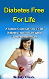 Diabetes Free For Life: A Simple Guide On How To Be Diabetes Free For Life While Living A Healthy Life. (Diabetes Book Series 1)