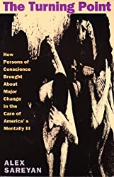 The Turning Point: How Persons of Conscience Brought about Major Change in the Care of America's Mentally Ill by Alex Sareyan (1994-12-01)
