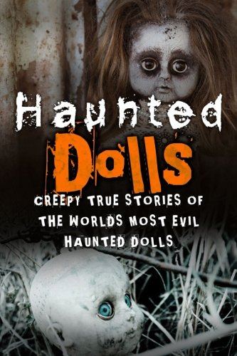 Haunted Dolls: Creepy True Stories Of The Worlds Most Evil Haunted Dolls: Volume 1 (Haunted Places, True Horror Stories, Bizarre True Stories, Unexplained Phenomena)