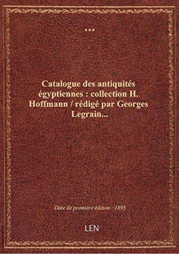 Catalogue des antiquits gyptiennes : collection H. Hoffmann / rdig par Georges Legrain...