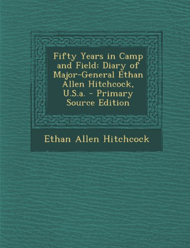 fifty-years-in-camp-and-field-diary-of-major-general-ethan-allen-hitchcock-usa-primary-source-editio
