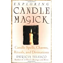 Exploring Candle Magick: Candle Spells, Charms, Rituals and Divinations (Candles, Spells, Charms, Rituals and Devinations)