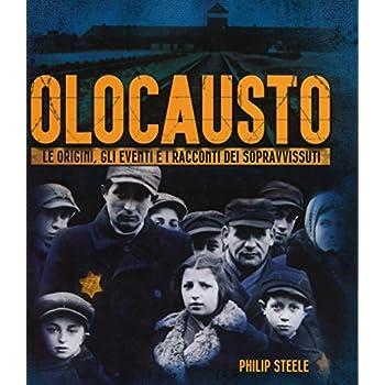 Olocausto. Le Origini, Gli Eventi E I Racconti Dei Sopravvissuti. Ediz. Illustrata