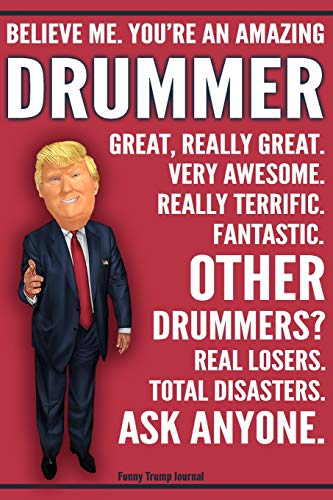 Funny Trump Journal - Believe Me. You're An Amazing Drummer Great, Really Great. Very Awesome. Fantastic. Other Drummers Total Disasters. Ask Anyone.: ... Gift Better Than A Card 120 Pg Notebook 6x9 -