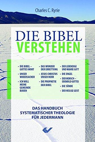 Die Bibel verstehen: Das Handbuch systematischer Theologie für Jedermann