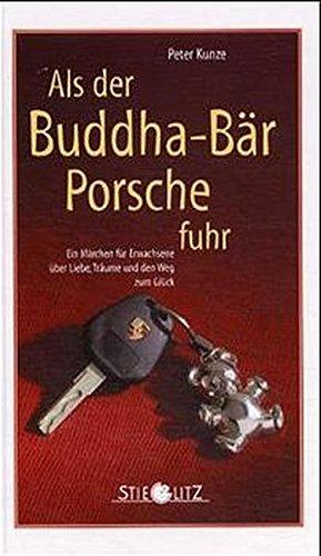 Als der Buddha-Bär Porsche fuhr: Ein Märchen für Erwachsene über Liebe, Träume und den Weg zum Glück
