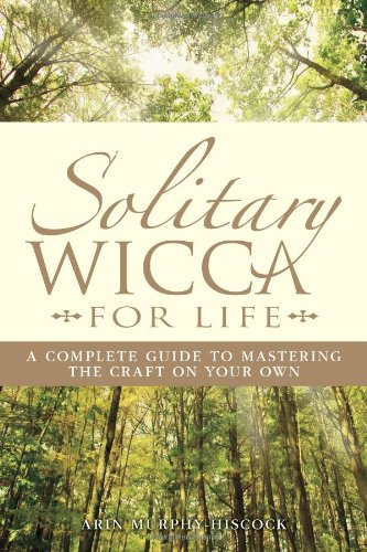 Solitary Wicca For Life: Complete Guide to Mastering the Craft on Your Own
