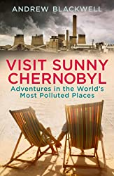 Visit Sunny Chernobyl: Adventures in the World's Most Polluted Places