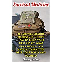 Survival Medicine: 20 Survival Lessons Of First Aid +10 Tips How To Build Your First Aid Kit, What Items Should You Have In Your Kit To Help Your Family And Yourself (English Edition)