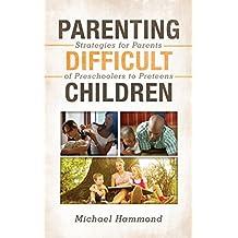 Parenting Difficult Children: Strategies for Parents of Preschoolers to Preteens