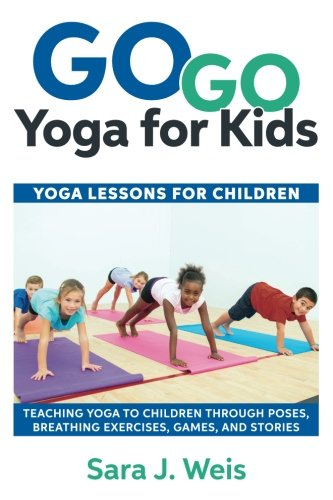 Go Go Yoga for Kids: Yoga Lessons for Children: Teaching Yoga to Children Through Poses, Breathing Exercises, Games, and Stories por Sara J Weis