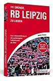 111 Gründe, RB Leipzig zu lieben: Eine Liebeserklärung an den großartigsten Fußballverein der Welt