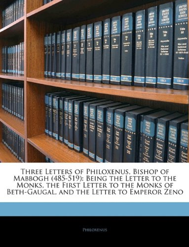 Three Letters of Philoxenus, Bishop of Mabbogh (485-519): Being the Letter to the Monks, the First Letter to the Monks of Beth-Gaugal, and the Letter to Emperor Zeno