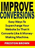 Improve Conversions: Easy Ways To Supercharge Your Website So That It Converts Like A Money-Making Machine. (English Edition)