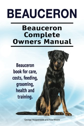 Beauceron . Beauceron Complete Owners Manual. Beauceron book for care, costs, feeding, grooming, health and training.