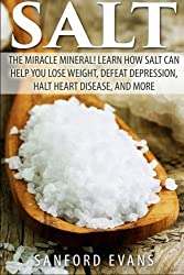 Salt: The Miracle Mineral! Learn How Salt Can Help You Lose Weight, Defeat Depression, Halt Heart Disease, and More (The Definitive Guide on Salt - How to Reap the Benefits of this Wonderful Mineral) by Sanford Evans (2014-07-30)
