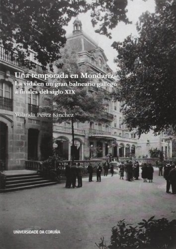 Una temporada en Mondariz. La vida en un gran balneario gallego a finales del siglo XIX (Monografías) por Yolanda Pérez Sánchez