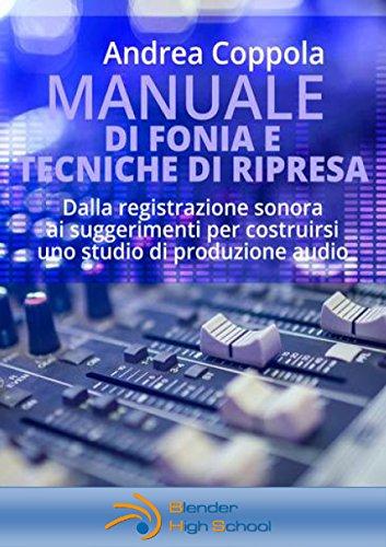 MANUALE DI FONIA E TECNICHE DI RIPRESA: Dalla registrazione sonora ai suggerimenti per costruirsi uno studio di produzione audio