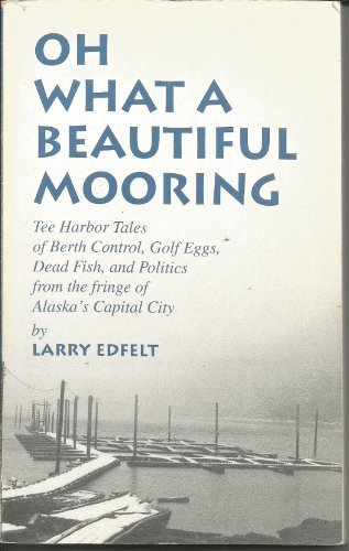 Oh, what a beautiful mooring: Tee Harbor tales of berth control, golf eggs, dead fish, and politics from the fringe of Alaska's capital city (Tee Alaska)