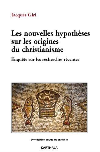 Les nouvelles hypothèses sur les origines du christianisme. Enquête sur les recherches récentes (5e édition)