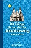Jakobsweg Infos: 101 Dinge, die man über den Jakobsweg wissen muss. Fun Facts für Pilger über den Camino, alles über die Planung und das Pilgern, ... (101 Dinge, die Sie über ... wissen müssen) -