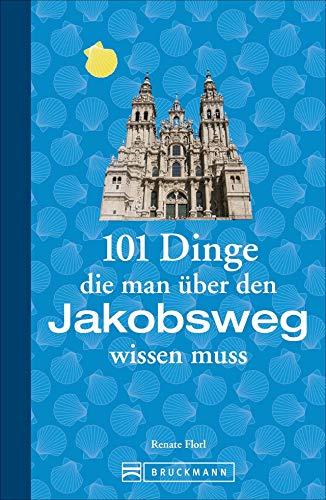 Jakobsweg Infos: 101 Dinge, die man über den Jakobsweg wissen muss. Fun Facts für Pilger über den Camino, alles über die Planung und das Pilgern, ... (101 Dinge, die Sie über ... wissen müssen)