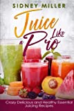Juice Like a Pro - Crazy Delicious and Healthy Essential Juicing Recipes: Nutritious Juices for Power and Weight Loss, Guide for Beginners