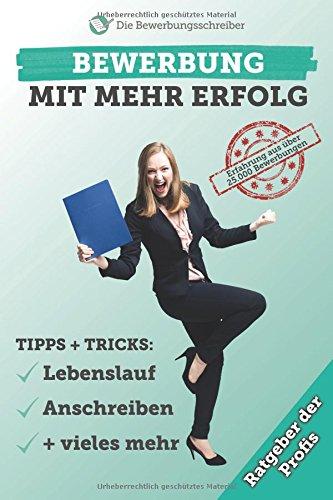 BEWERBUNG MIT MEHR ERFOLG: Der Bewerbungsratgeber der Profis! Tipps & Tricks zu Lebenslauf, Anschreiben  & vieles mehr mit Erfahrung aus über 25.000 Bewerbungen! (Anschreiben)