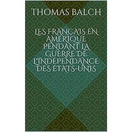 Les Français en Amérique pendant la guerre de l'indépendance des États-Unis (Edition illustrée): biographie complète Thomas Balch