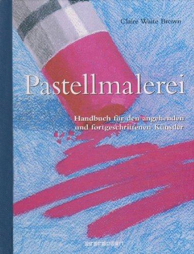 Pastellmalerei. Handbuch für den angehenden und fortgeschrittenen Künstler (Pastell-malerei)