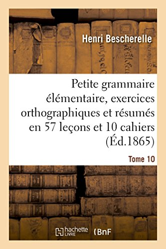Petite grammaire élémentaire : avec exercices orthographiques Tome 10: et résumés en 57 leçons et en 10 cahiers par Henri Bescherelle