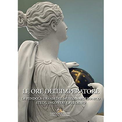 Le Ore Dell'Imperatore: La Pendola Urania Del Museo Napoleonico. Studi, Incontri, Restauro.