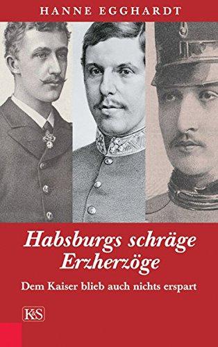 Habsburgs schräge Erzherzöge: Dem Kaiser blieb auch nichts erspart