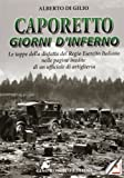 Caporetto. Giorni d'inferno. Le tappe della disfatta del Regio Esercito italiano nelle pagine inedite di un ufficiale di artiglieria