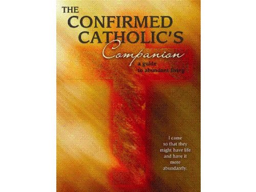 The Confirmed Catholic's Companion: A Guide to Abundant Living