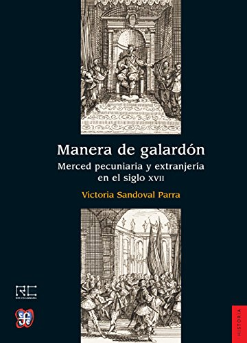 Manera de galardón : merced pecuniaria y extranjería en el siglo XVII por Victoria Sandoval Parra