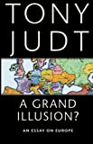 A Grand Illusion?: An Essay on Europe by Tony Judt (2011-05-01)