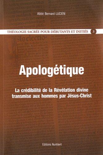 Thologie sacre pour dbutants et initis 3 - Apologtique, La crdibilit de la Rvlation divine transmise aux hommes par Jsus-Christ