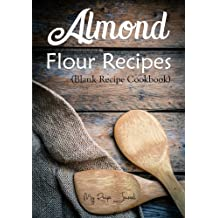 Almond Flour Recipes: Blank Recipe Cookbook, 7 x 10, 100 Blank Recipe Pages