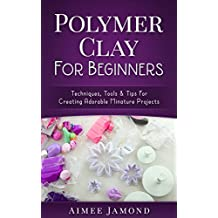 Polymer Clay For Beginners: Techniques, Tools & Tips for Creating Adorable Miniature Projects (English Edition)