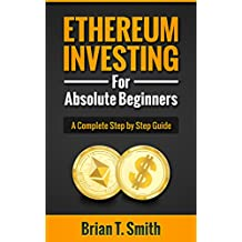 Ethereum: Ethereum Investing For Absolute Beginners: The Complete Step by Step Guide To  Blockchain Technology, Cryptocurrency, Mining Ethereum, Smart Contracts, Dapps and DAOs (English Edition)