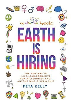 Earth is Hiring: The New way to live, lead, earn and give for millennials and anyone who gives a sh*t by [Kelly, Peta]