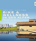 Bike & Wellness in den Alpen: Die schönsten Touren und Hotels - Armin Herb