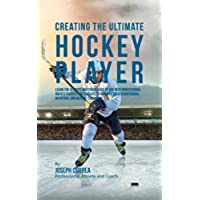 Creating the Ultimate Hockey Player: Learn the Secrets and Tricks Used by the Best Professional Hockey Players and Coaches to Improve Their Conditioning, ... and Mental Toughness (English Edition)