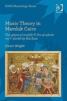 Music Theory in Mamluk Cairo: The ġāyat al-maṭlūb fī 'ilm al-adwār wa-'l-ḍurūb by Ibn Kurr par [Wright, Owen, Professor]